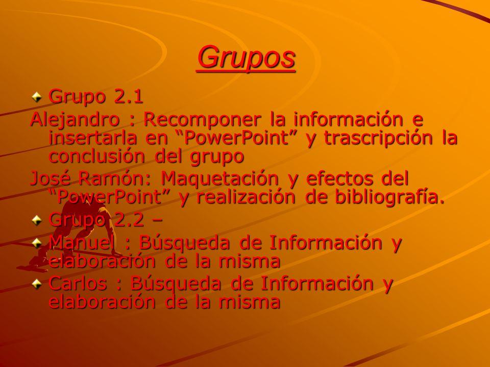Grupos Grupo 2.1 Alejandro : Recomponer la información e insertarla en PowerPoint y trascripción la conclusión del grupo José Ramón: Maquetación y efe
