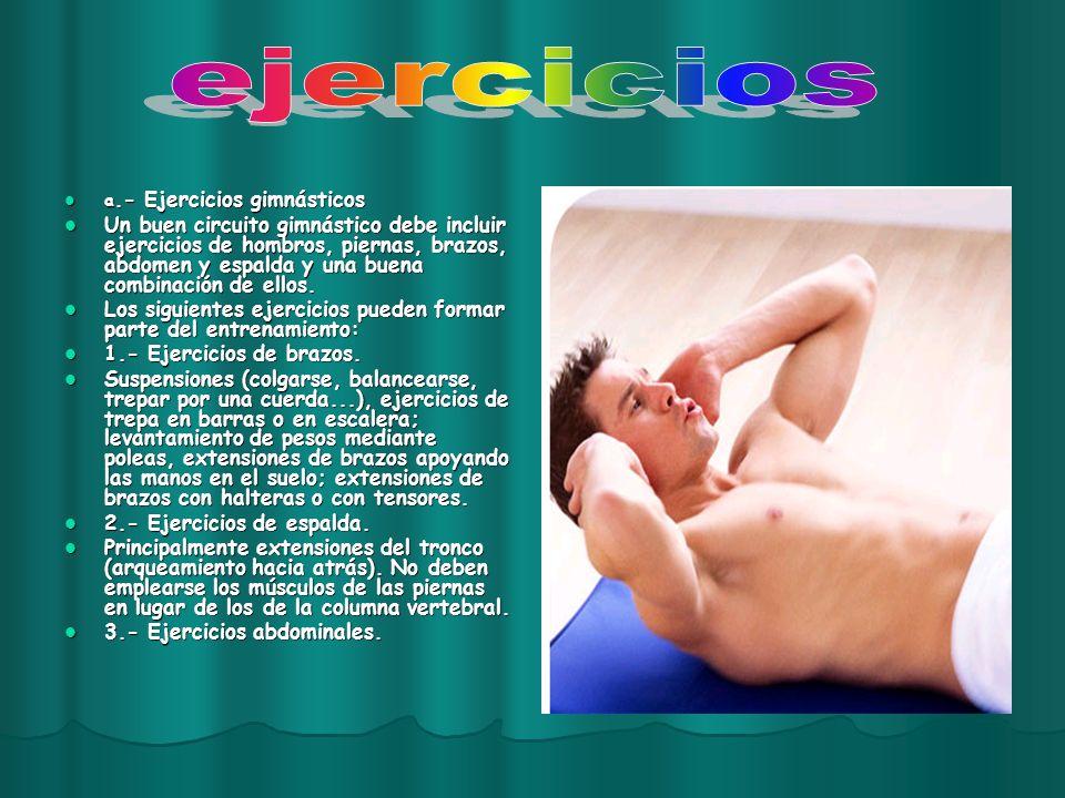 a.- Ejercicios gimnásticos Un buen circuito gimnástico debe incluir ejercicios de hombros, piernas, brazos, abdomen y espalda y una buena combinación de ellos.