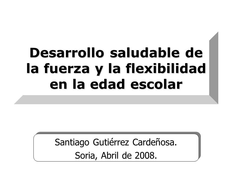 Desarrollo saludable de la fuerza y la flexibilidad en la edad escolar Santiago Gutiérrez Cardeñosa. Soria, Abril de 2008. Santiago Gutiérrez Cardeños