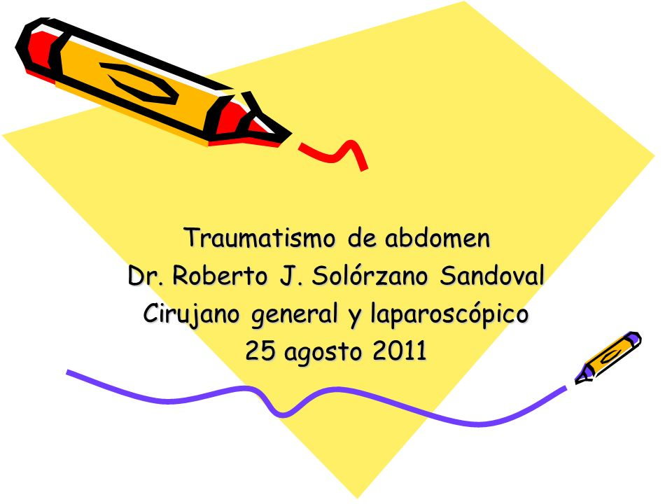 Traumatismo de abdomen Dr. Roberto J. Solórzano Sandoval Cirujano general y laparoscópico 25 agosto 2011