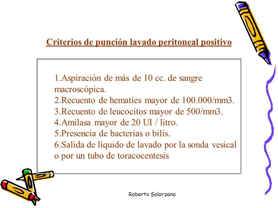 Roberto Solorzano Criterios de punción lavado peritoneal positivo 1.Aspiración de más de 10 cc. de sangre macroscópica. 2.Recuento de hematíes mayor d