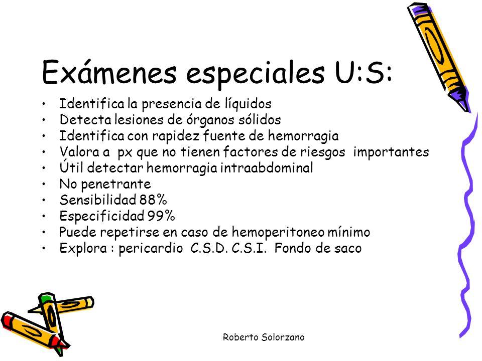Roberto Solorzano Exámenes especiales U:S: Identifica la presencia de líquidos Detecta lesiones de órganos sólidos Identifica con rapidez fuente de he