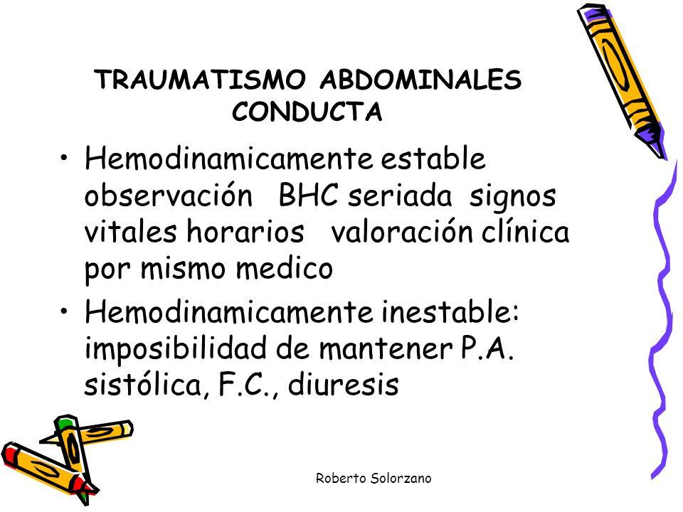 Roberto Solorzano TRAUMATISMO ABDOMINALES CONDUCTA Hemodinamicamente estable observación BHC seriada signos vitales horarios valoración clínica por mi