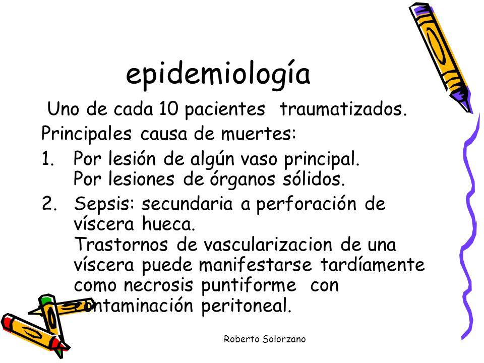 Roberto Solorzano epidemiología Uno de cada 10 pacientes traumatizados. Principales causa de muertes: 1.Por lesión de algún vaso principal. Por lesion