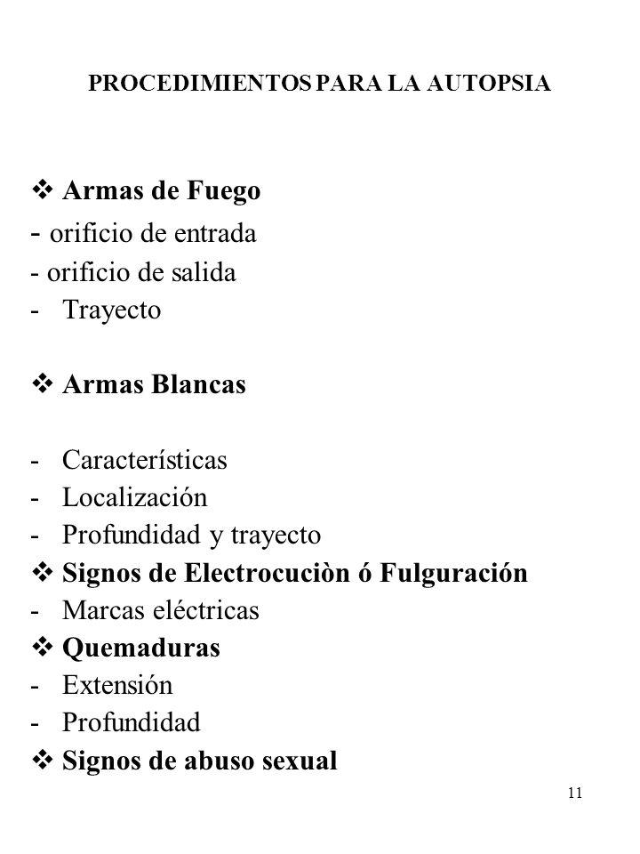 11 PROCEDIMIENTOS PARA LA AUTOPSIA Armas de Fuego - orificio de entrada - orificio de salida -Trayecto Armas Blancas -Características -Localización -P