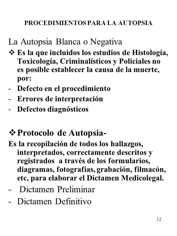 12 PROCEDIMIENTOS PARA LA AUTOPSIA La Autopsia Blanca o Negativa Es la que incluidos los estudios de Histología, Toxicología, Criminalísticos y Polici