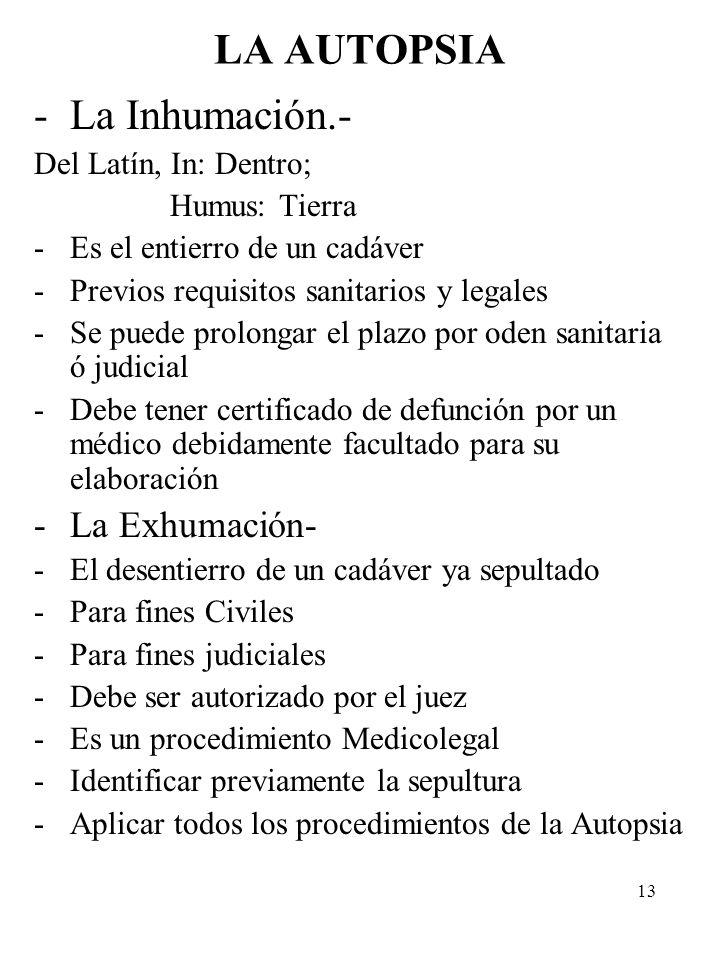 13 LA AUTOPSIA -La Inhumación.- Del Latín, In: Dentro; Humus: Tierra -Es el entierro de un cadáver -Previos requisitos sanitarios y legales -Se puede