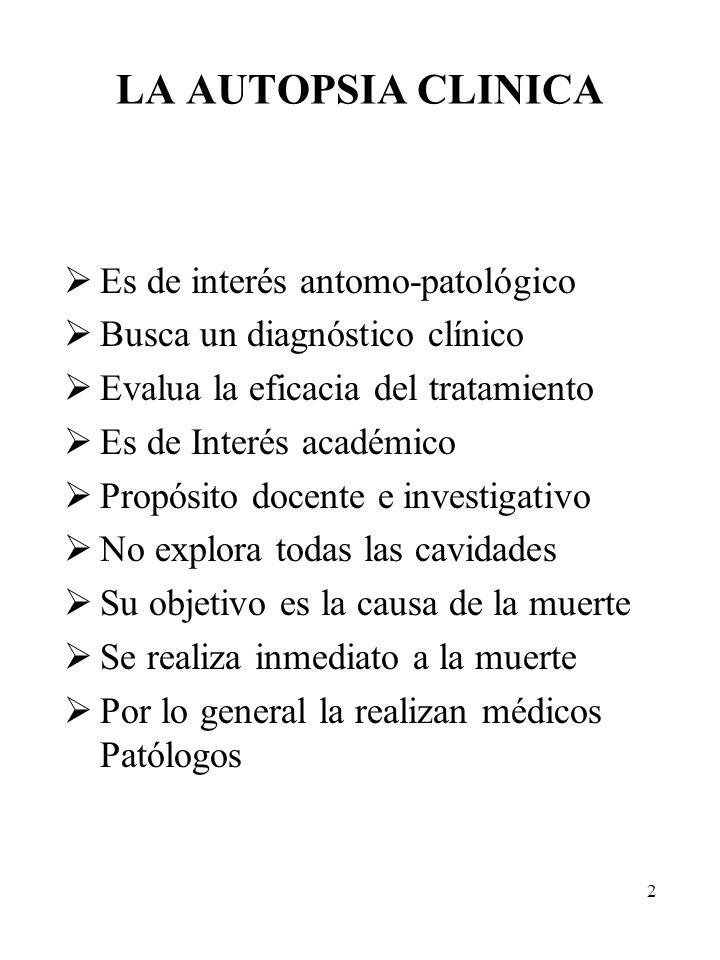 2 LA AUTOPSIA CLINICA Es de interés antomo-patológico Busca un diagnóstico clínico Evalua la eficacia del tratamiento Es de Interés académico Propósit