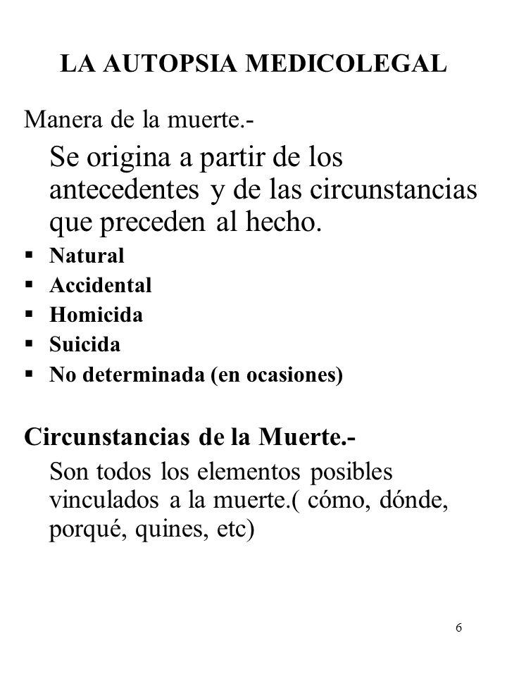 6 LA AUTOPSIA MEDICOLEGAL Manera de la muerte.- Se origina a partir de los antecedentes y de las circunstancias que preceden al hecho. Natural Acciden
