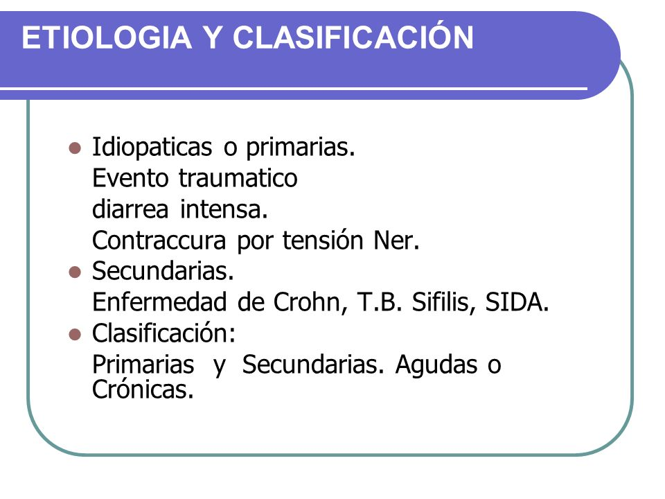 ETIOLOGIA Y CLASIFICACIÓN Idiopaticas o primarias. Evento traumatico diarrea intensa. Contraccura por tensión Ner. Secundarias. Enfermedad de Crohn, T