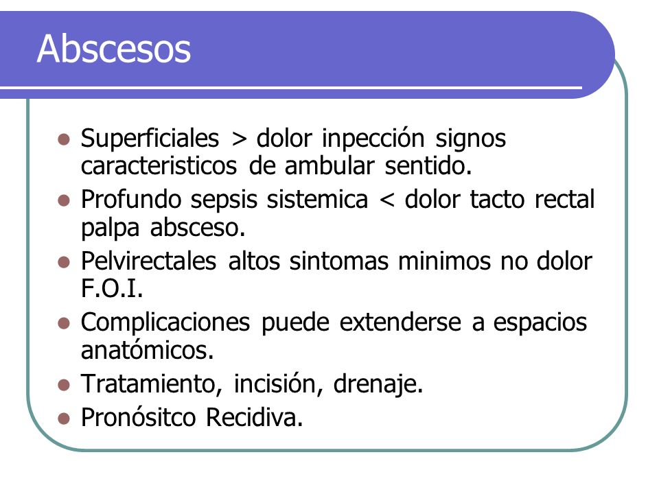 Abscesos Superficiales > dolor inpección signos caracteristicos de ambular sentido. Profundo sepsis sistemica < dolor tacto rectal palpa absceso. Pelv