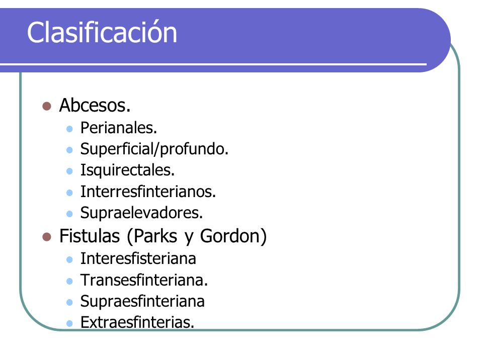 Clasificación Abcesos. Perianales. Superficial/profundo. Isquirectales. Interresfinterianos. Supraelevadores. Fistulas (Parks y Gordon) Interesfisteri