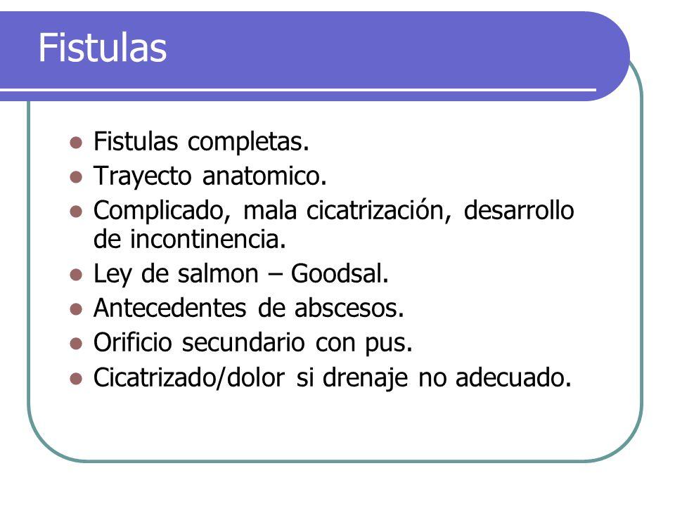 Fistulas Fistulas completas. Trayecto anatomico. Complicado, mala cicatrización, desarrollo de incontinencia. Ley de salmon – Goodsal. Antecedentes de