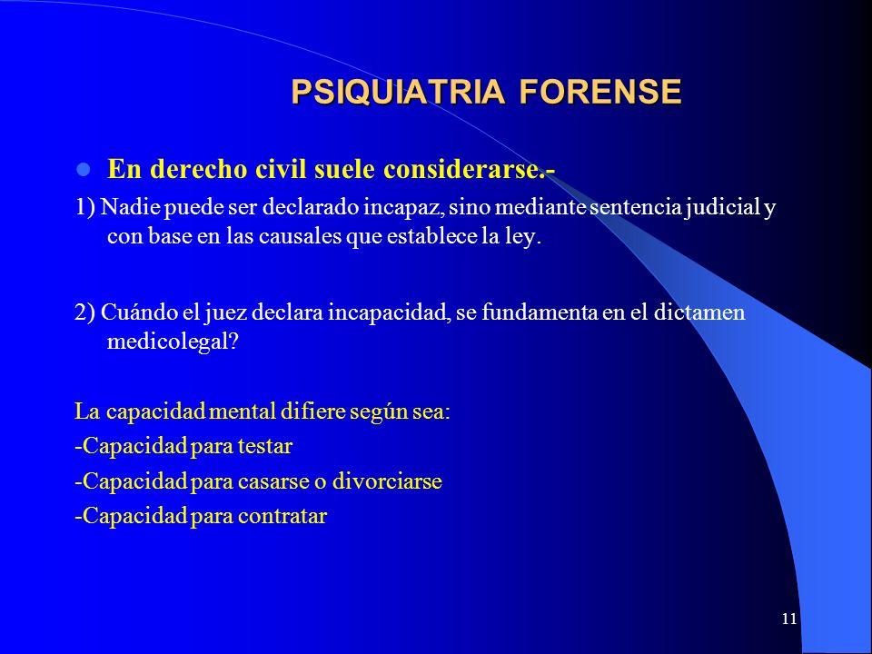 11 PSIQUIATRIA FORENSE En derecho civil suele considerarse.- 1) Nadie puede ser declarado incapaz, sino mediante sentencia judicial y con base en las