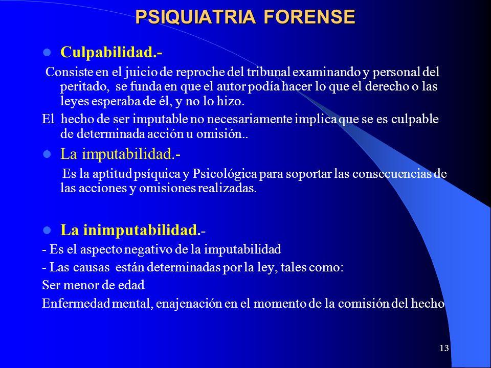 13 PSIQUIATRIA FORENSE Culpabilidad.- Consiste en el juicio de reproche del tribunal examinando y personal del peritado, se funda en que el autor podí