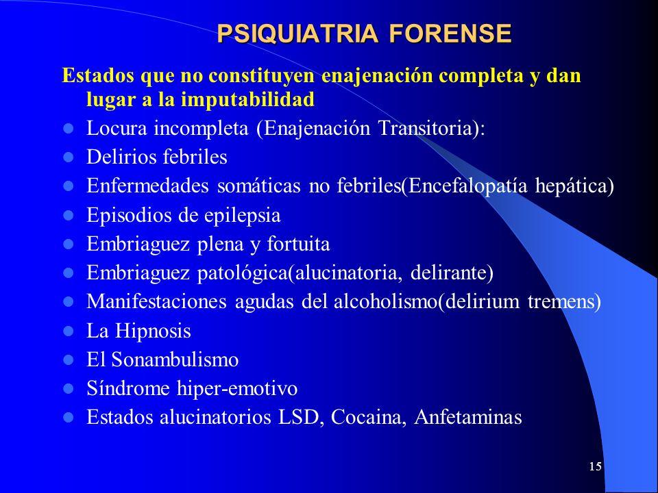 15 PSIQUIATRIA FORENSE Estados que no constituyen enajenación completa y dan lugar a la imputabilidad Locura incompleta (Enajenación Transitoria): Del