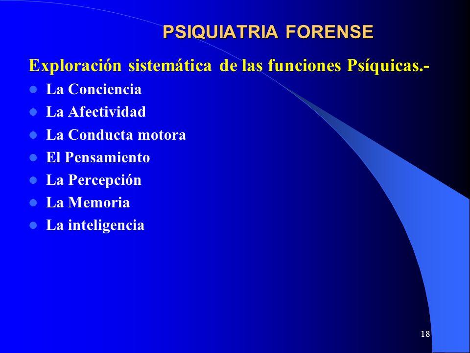 18 PSIQUIATRIA FORENSE Exploración sistemática de las funciones Psíquicas.- La Conciencia La Afectividad La Conducta motora El Pensamiento La Percepci