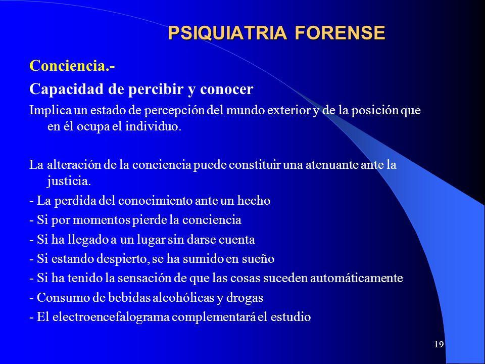 19 PSIQUIATRIA FORENSE Conciencia.- Capacidad de percibir y conocer Implica un estado de percepción del mundo exterior y de la posición que en él ocup
