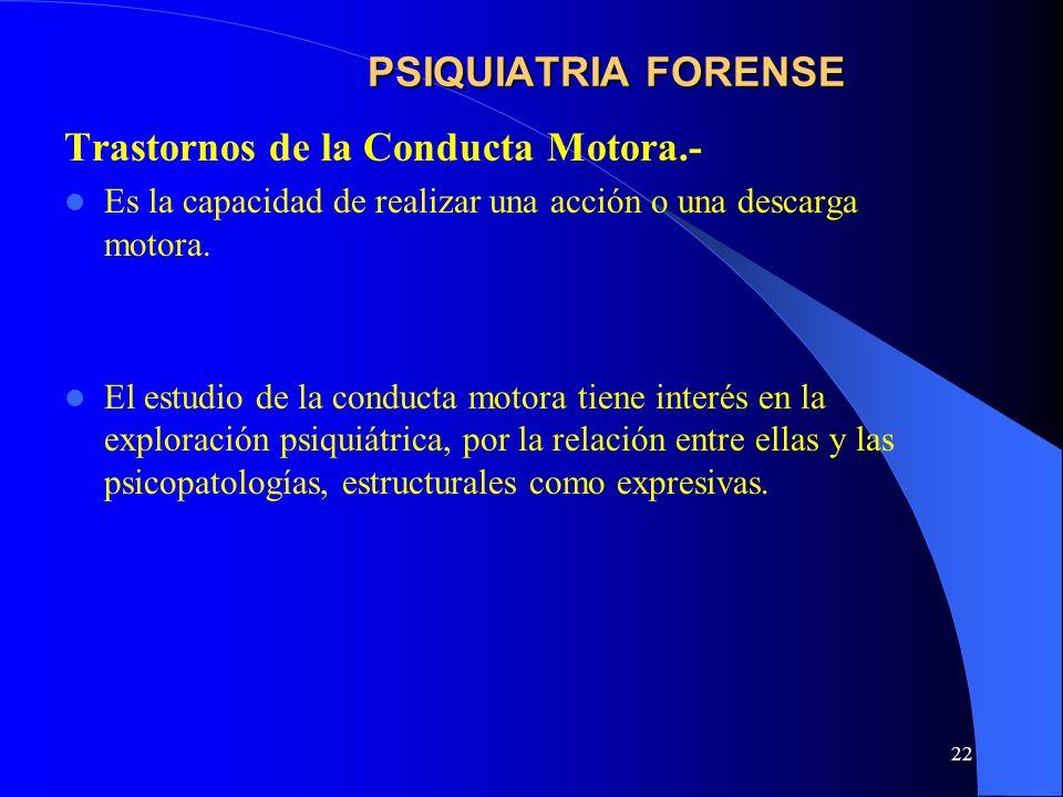 22 PSIQUIATRIA FORENSE Trastornos de la Conducta Motora.- Es la capacidad de realizar una acción o una descarga motora. El estudio de la conducta moto