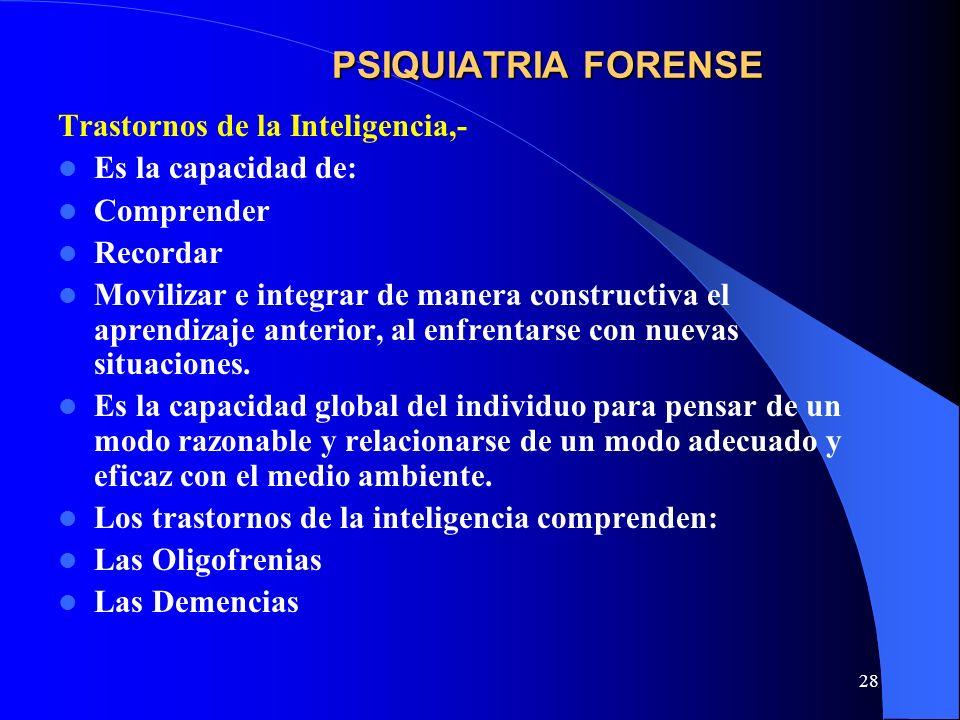 28 PSIQUIATRIA FORENSE Trastornos de la Inteligencia,- Es la capacidad de: Comprender Recordar Movilizar e integrar de manera constructiva el aprendiz