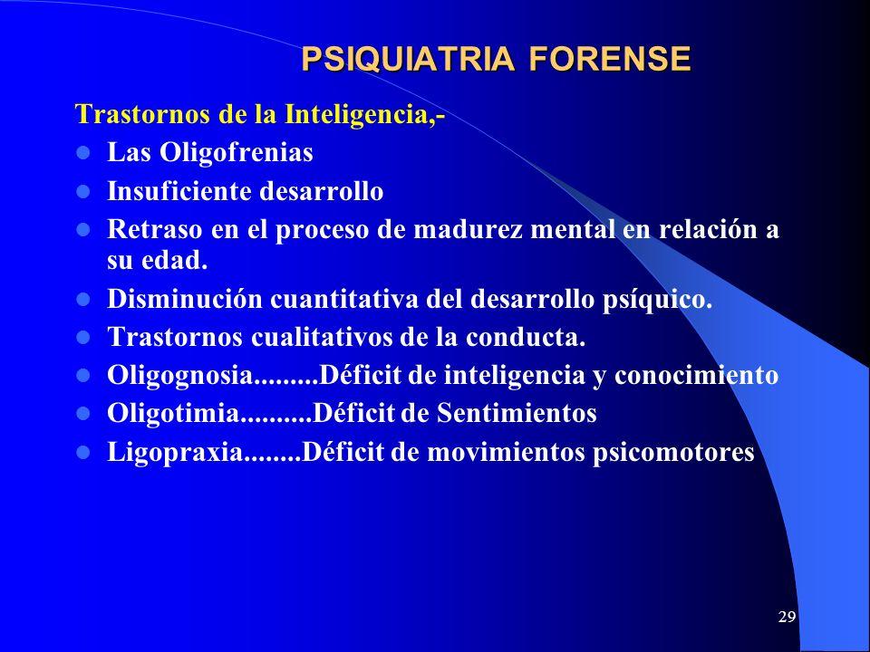 29 PSIQUIATRIA FORENSE Trastornos de la Inteligencia,- Las Oligofrenias Insuficiente desarrollo Retraso en el proceso de madurez mental en relación a