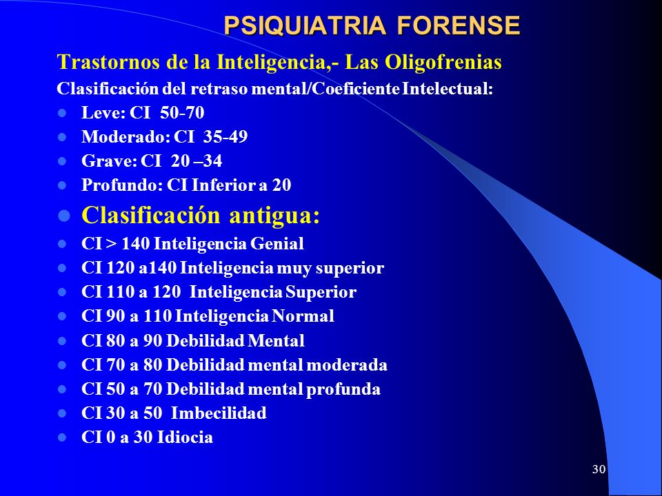 30 PSIQUIATRIA FORENSE Trastornos de la Inteligencia,- Las Oligofrenias Clasificación del retraso mental/Coeficiente Intelectual: Leve: CI 50-70 Moder