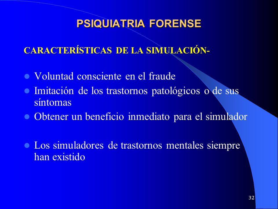 32 PSIQUIATRIA FORENSE CARACTERÍSTICAS DE LA SIMULACIÓN- Voluntad consciente en el fraude Imitación de los trastornos patológicos o de sus síntomas Ob