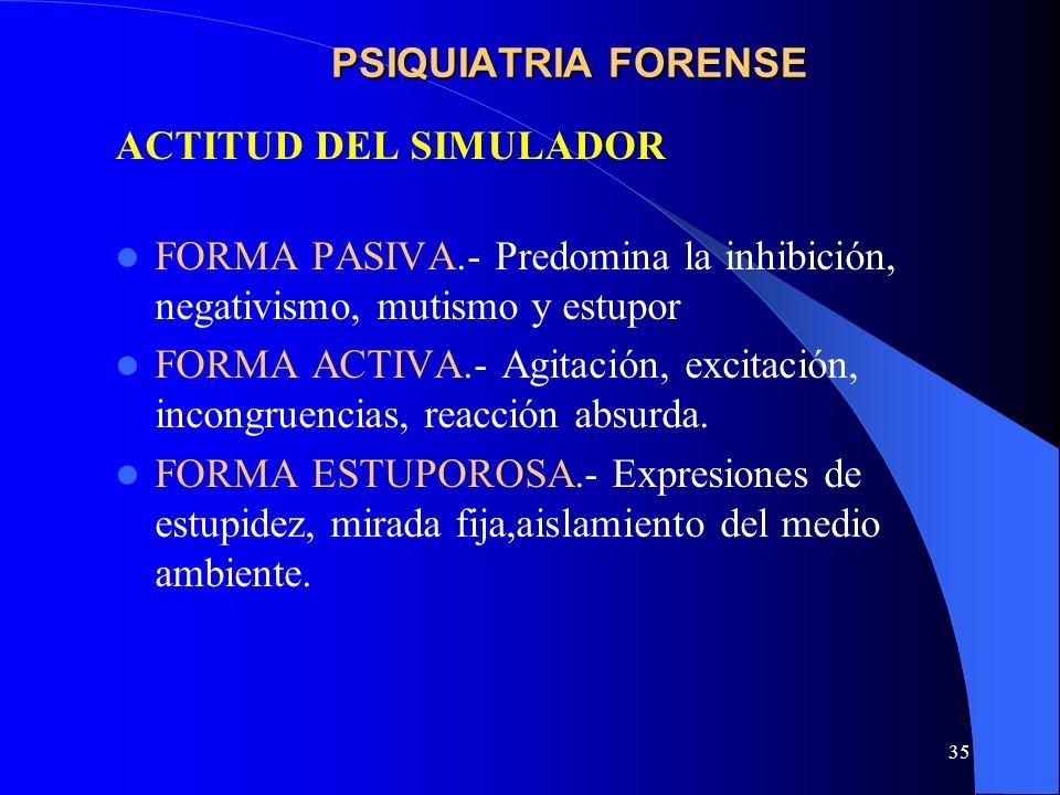 35 PSIQUIATRIA FORENSE ACTITUD DEL SIMULADOR FORMA PASIVA.- Predomina la inhibición, negativismo, mutismo y estupor FORMA ACTIVA.- Agitación, excitaci