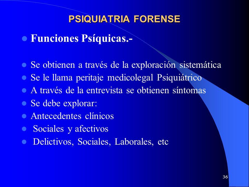 36 PSIQUIATRIA FORENSE Funciones Psíquicas.- Se obtienen a través de la exploración sistemática Se le llama peritaje medicolegal Psiquiátrico A través