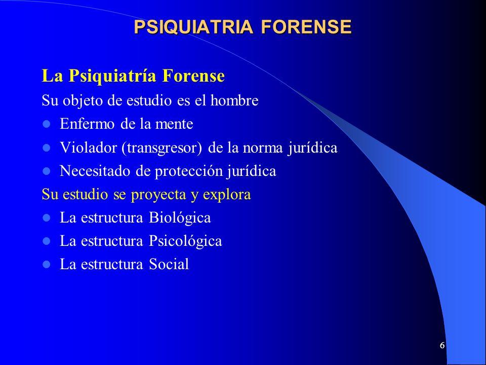 6 PSIQUIATRIA FORENSE La Psiquiatría Forense Su objeto de estudio es el hombre Enfermo de la mente Violador (transgresor) de la norma jurídica Necesit