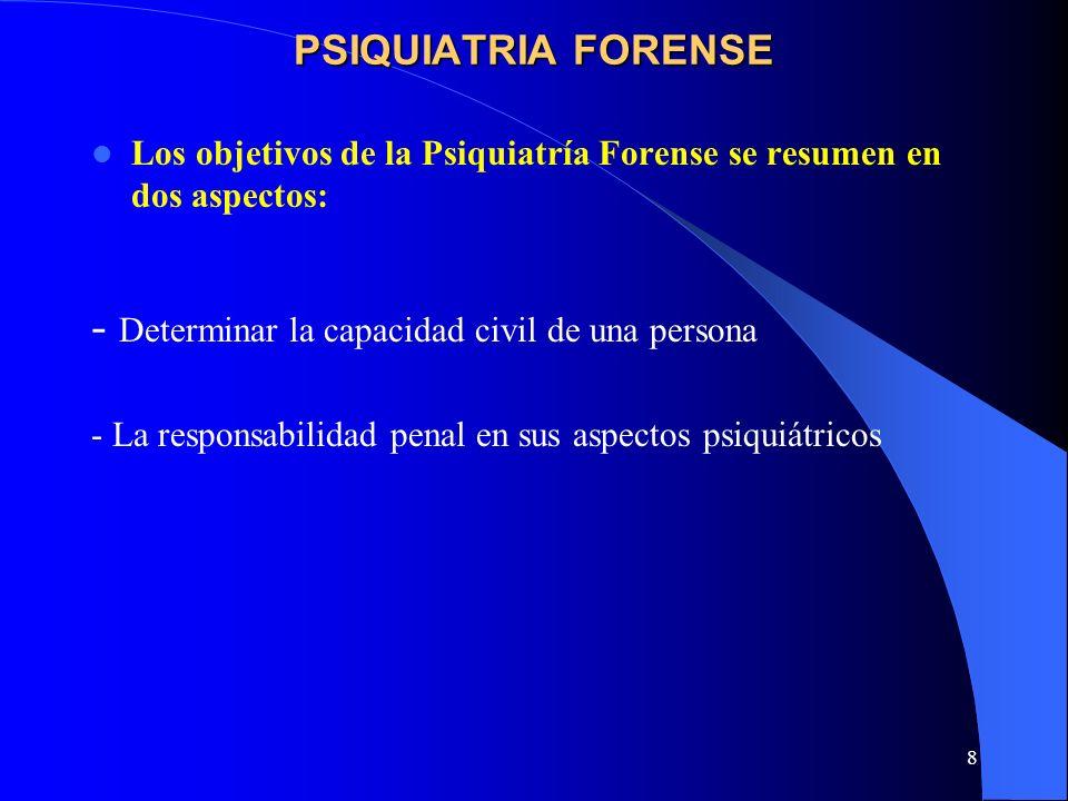 8 PSIQUIATRIA FORENSE Los objetivos de la Psiquiatría Forense se resumen en dos aspectos: - Determinar la capacidad civil de una persona - La responsa