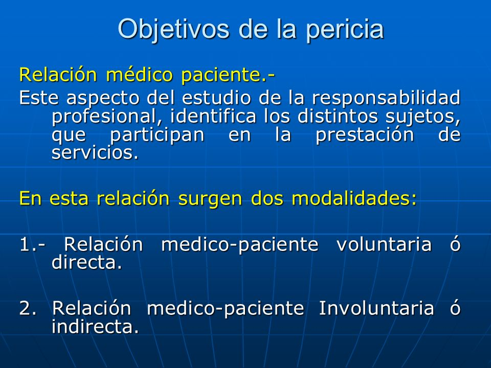 Objetivos de la pericia Relación médico paciente.- Este aspecto del estudio de la responsabilidad profesional, identifica los distintos sujetos, que p