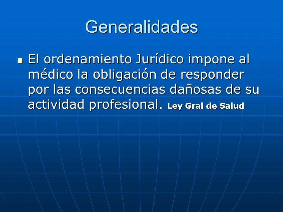 Generalidades El ordenamiento Jurídico impone al médico la obligación de responder por las consecuencias dañosas de su actividad profesional. Ley Gral