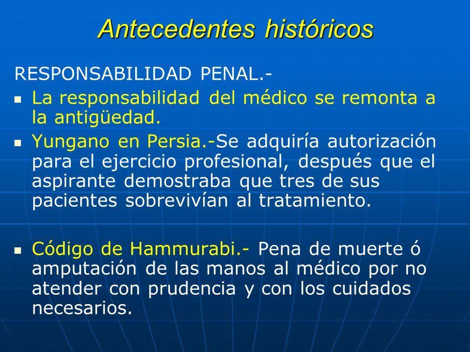 Antecedentes históricos RESPONSABILIDAD PENAL.- La responsabilidad del médico se remonta a la antigüedad. Yungano en Persia.-Se adquiría autorización