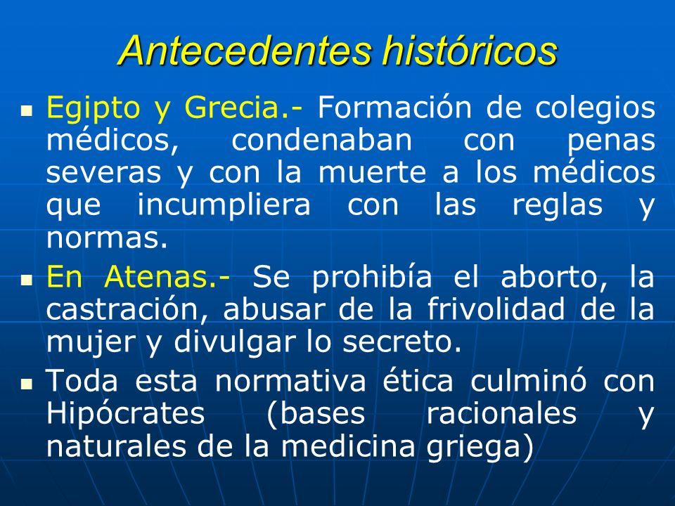 Antecedentes históricos Egipto y Grecia.- Formación de colegios médicos, condenaban con penas severas y con la muerte a los médicos que incumpliera co
