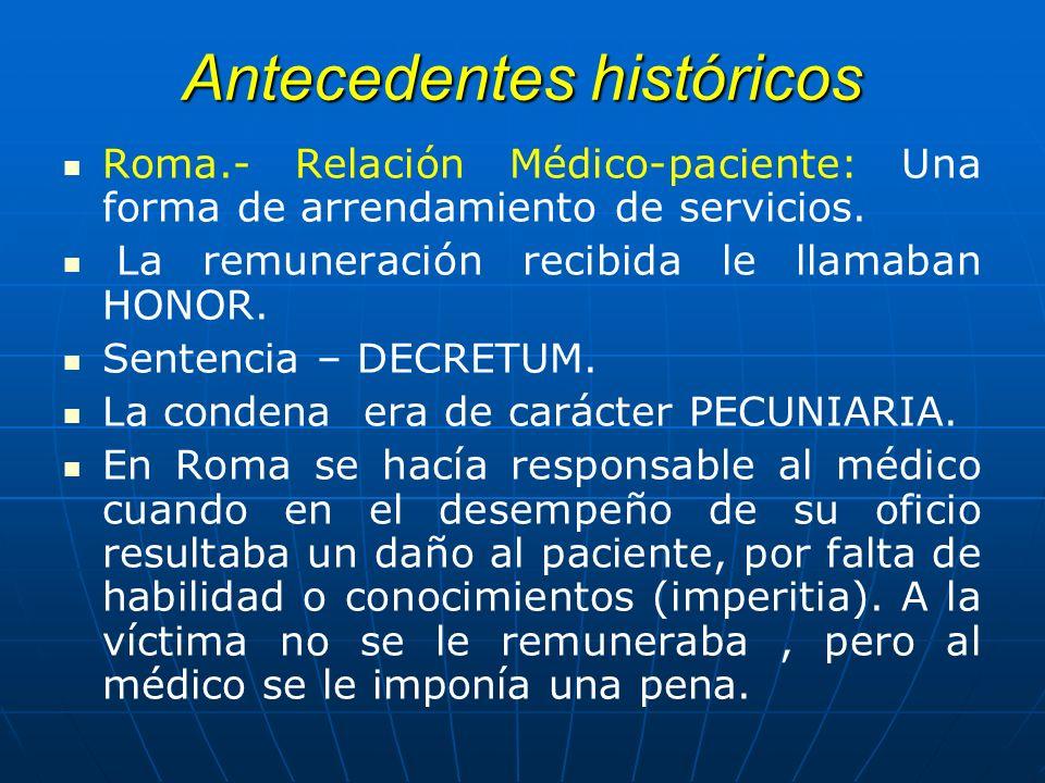 Antecedentes históricos Roma.- Relación Médico-paciente: Una forma de arrendamiento de servicios. La remuneración recibida le llamaban HONOR. Sentenci