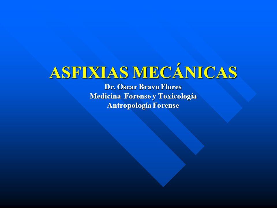 ASFIXIAS MECÁNICAS Dr. Oscar Bravo Flores Medicina Forense y Toxicología Antropología Forense