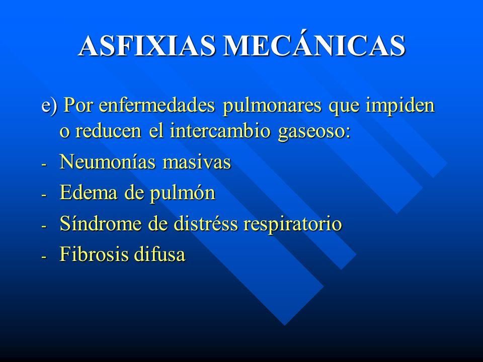 ASFIXIAS MECÁNICAS e) Por enfermedades pulmonares que impiden o reducen el intercambio gaseoso: - Neumonías masivas - Edema de pulmón - Síndrome de di
