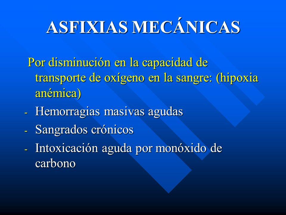 ASFIXIAS MECÁNICAS Por disminución en la capacidad de transporte de oxígeno en la sangre: (hipoxia anémica) Por disminución en la capacidad de transpo