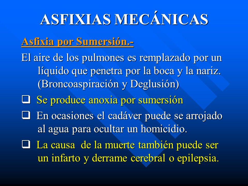 ASFIXIAS MECÁNICAS Asfixia por Sumersión.- El aire de los pulmones es remplazado por un líquido que penetra por la boca y la nariz. (Broncoaspiración