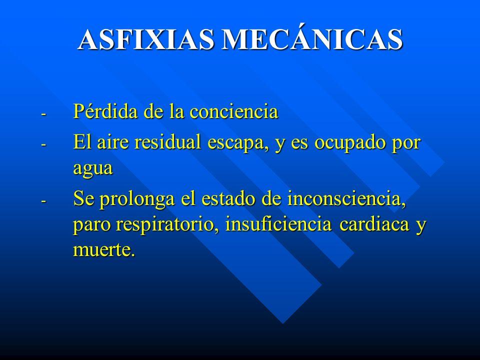 ASFIXIAS MECÁNICAS - Pérdida de la conciencia - El aire residual escapa, y es ocupado por agua - Se prolonga el estado de inconsciencia, paro respirat