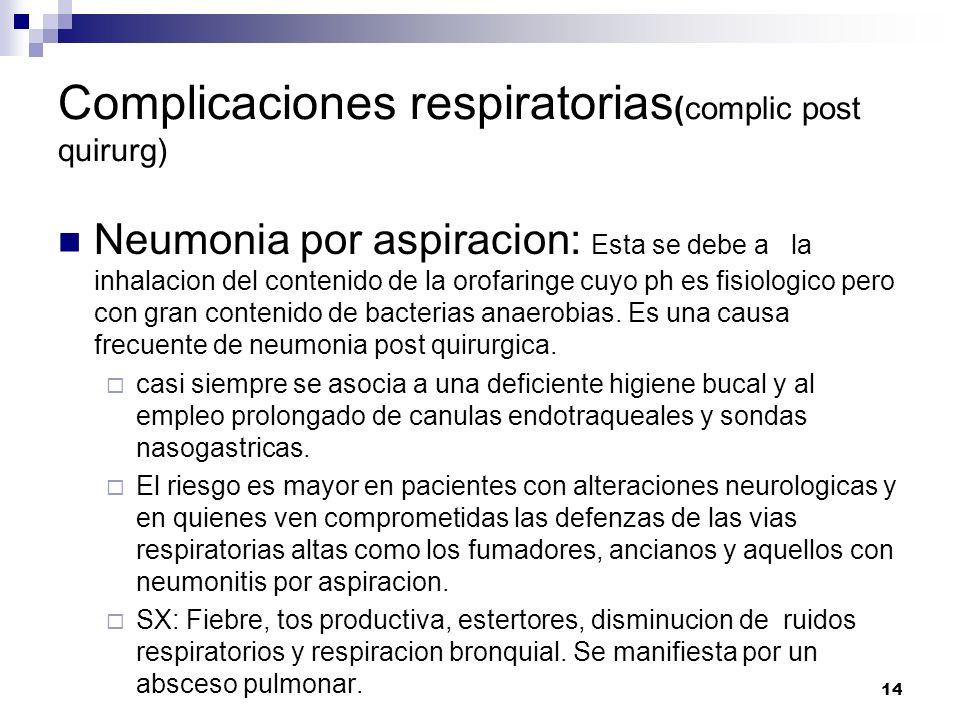 14 Complicaciones respiratorias (complic post quirurg) Neumonia por aspiracion: Esta se debe a la inhalacion del contenido de la orofaringe cuyo ph es