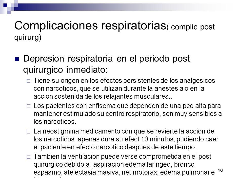16 Complicaciones respiratorias ( complic post quirurg) Depresion respiratoria en el periodo post quirurgico inmediato: Tiene su origen en los efectos