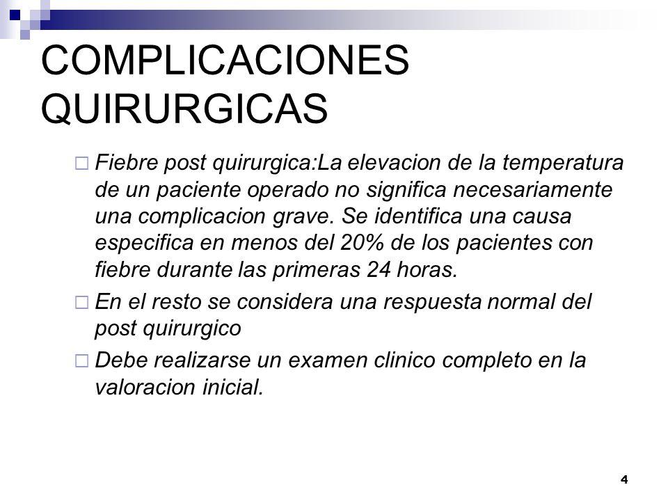 4 COMPLICACIONES QUIRURGICAS Fiebre post quirurgica:La elevacion de la temperatura de un paciente operado no significa necesariamente una complicacion