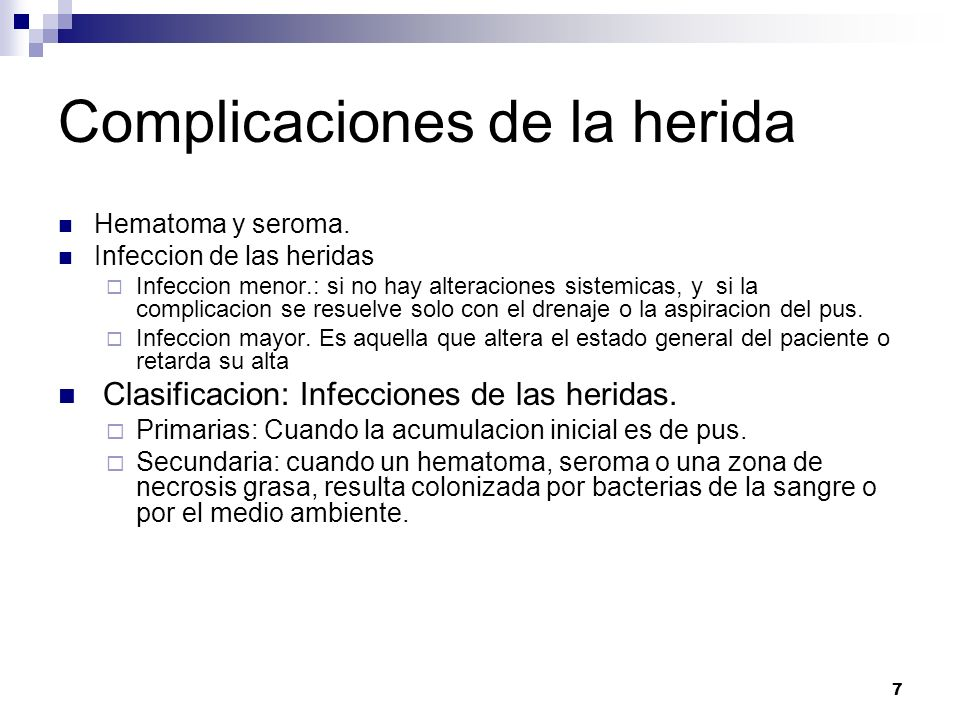 7 Complicaciones de la herida Hematoma y seroma. Infeccion de las heridas Infeccion menor.: si no hay alteraciones sistemicas, y si la complicacion se