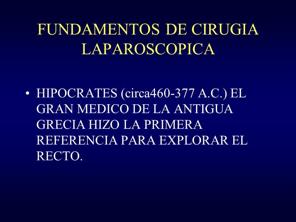 FUNDAMENTOS DE CIRUGIA LAPAROSCOPICA HIPOCRATES (circa460-377 A.C.) EL GRAN MEDICO DE LA ANTIGUA GRECIA HIZO LA PRIMERA REFERENCIA PARA EXPLORAR EL RE