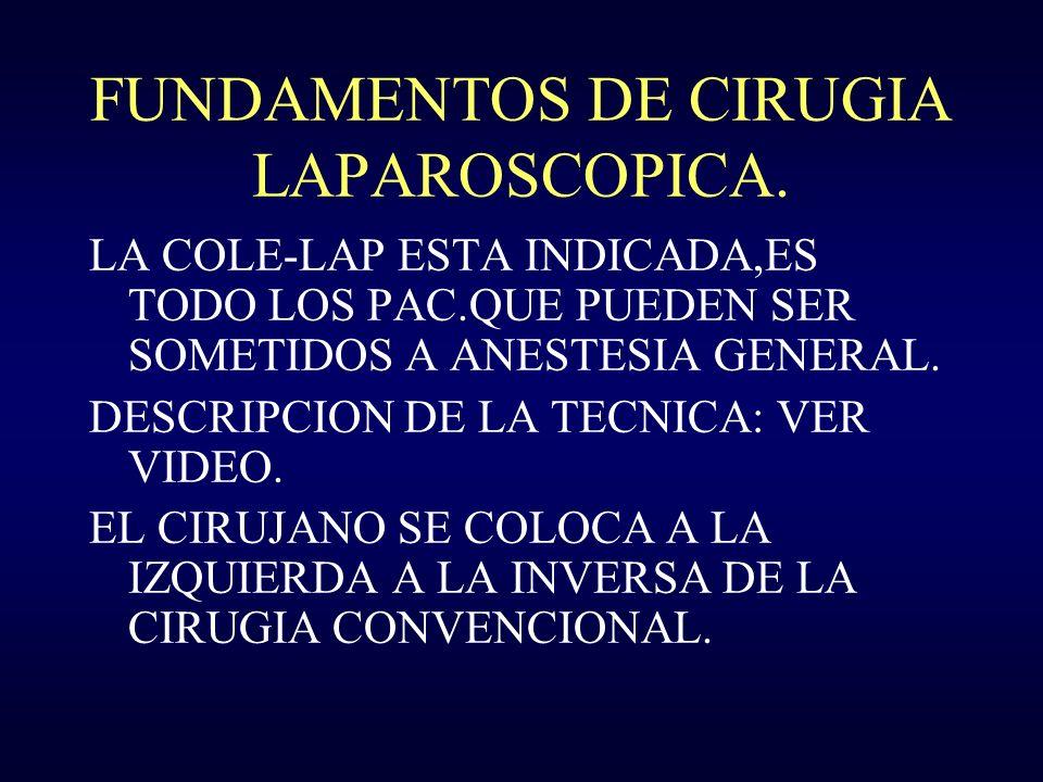 FUNDAMENTOS DE CIRUGIA LAPAROSCOPICA. LA COLE-LAP ESTA INDICADA,ES TODO LOS PAC.QUE PUEDEN SER SOMETIDOS A ANESTESIA GENERAL. DESCRIPCION DE LA TECNIC