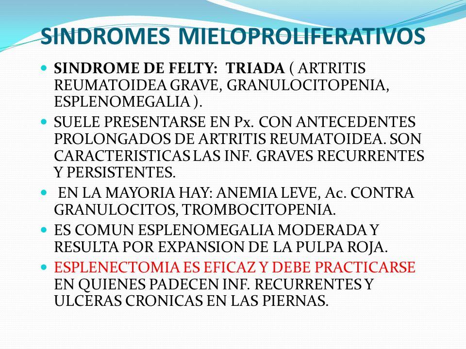 SINDROMES MIELOPROLIFERATIVOS SINDROME DE FELTY: TRIADA ( ARTRITIS REUMATOIDEA GRAVE, GRANULOCITOPENIA, ESPLENOMEGALIA ). SUELE PRESENTARSE EN Px. CON