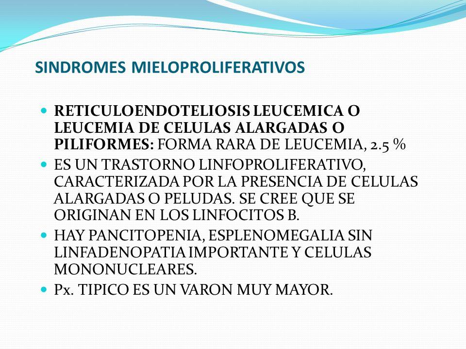 SINDROMES MIELOPROLIFERATIVOS RETICULOENDOTELIOSIS LEUCEMICA O LEUCEMIA DE CELULAS ALARGADAS O PILIFORMES: FORMA RARA DE LEUCEMIA, 2.5 % ES UN TRASTOR
