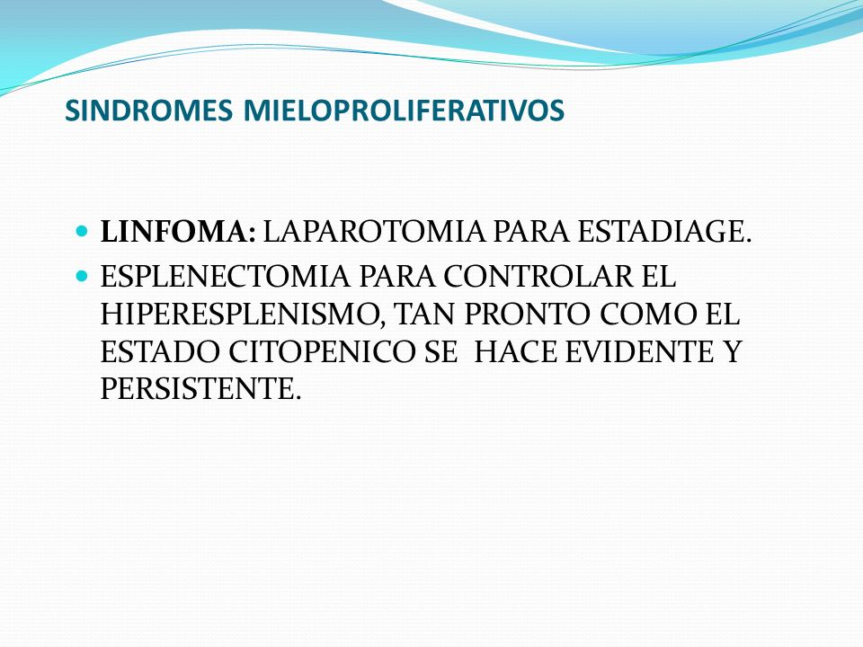 SINDROMES MIELOPROLIFERATIVOS LINFOMA: LAPAROTOMIA PARA ESTADIAGE. ESPLENECTOMIA PARA CONTROLAR EL HIPERESPLENISMO, TAN PRONTO COMO EL ESTADO CITOPENI